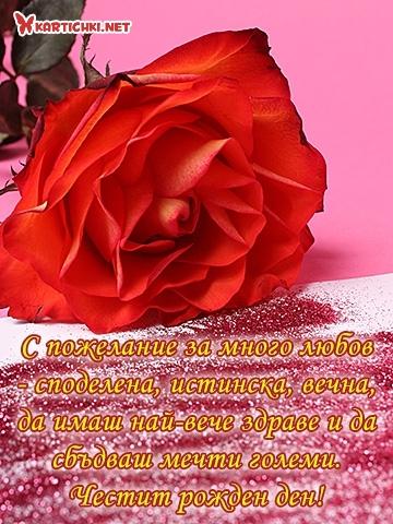 С пожелание за много любов - споделена, истинска, вечна, да имаш най-вече здраве и да сбъдваш мечти големи. Честит рожден ден!